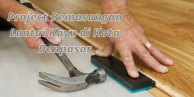 project pemasangan lantai kayu di kota denpasar
